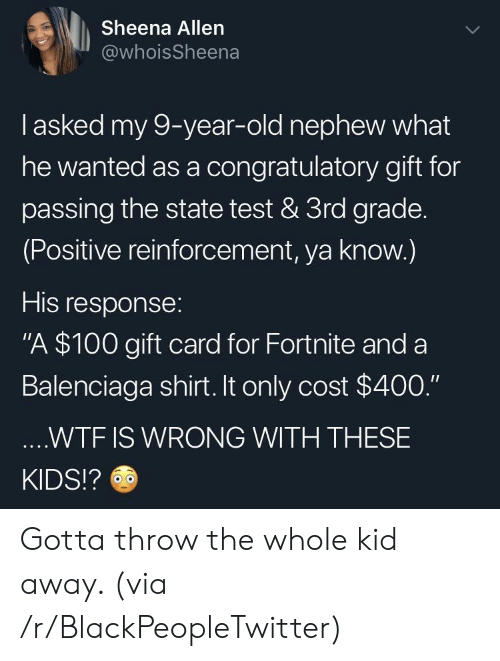 "Reinforcement: Sheena Allen  @whoisSheena  I asked my 9-year-old nephew what  he wanted as a congratulatory gift for  passing the state test & 3rd grade.  (Positive reinforcement, ya know.)  His response:  ""A $100 gift card for Fortnite and a  Balenciaga shirt. It only cost $400.""  ....WTF IS WRONG WITH THESE  KIDS!? Gotta throw the whole kid away. (via /r/BlackPeopleTwitter)"