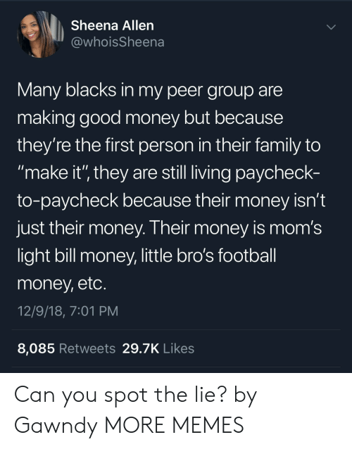 "Blacks: Sheena Allen  @whoisSheena  Many blacks in my peer group are  making good money but because  they're the first person in their family to  make it'"" they are still living paycheck-  to-paycheck because their money isn't  just their money. Their money is mom's  light bill money, little bro's football  money, etc  12/9/18, 7:01 PM  8,085 Retweets 29.7K Likes Can you spot the lie? by Gawndy MORE MEMES"