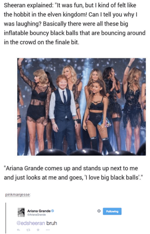 """Ariana Grande, Bruh, and Funny: Sheeran explained: """"It was fun, but I kind of felt like  the hobbit in the elven kingdom! Can I tell you why I  was laughing? Basically there were all these big  inflatable bouncy black balls that are bouncing around  in the crowd on the finale bit.  ekerw  """"Ariana Grande comes up and stands up next to me  and just looks at me and goes, 1 love big black balls'.""""  pinkmanjesse  Ariana Grande  Following  edsheeran bruh  3"""