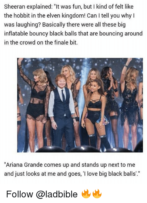 """big black: Sheeran explained:""""t was f  the hobbit in the elven kingdom! Can I tell you why I  was laughing? Basically there were all these big  inflatable bouncy black balls that are bouncing around  in the crowd on the finale bit.  Sheeran explained: """"It was fun, but I kind of felt like  """"Ariana Grande comes up and stands up next to me  and just looks at me and goes, 'I love big black balls'."""" Follow @ladbible 🔥🔥"""