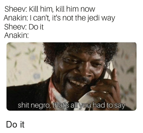 Jedi, Shit, and Him: Sheev. Kill him, kill him now  Anakin: I can't, it's not the jedi way  Sheev. Do it  Anakin:  shit negro, thars all yoy had to say