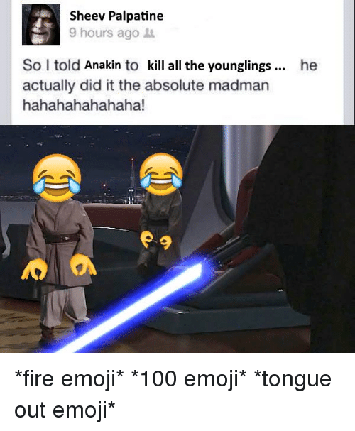 He Actually Did It: Sheev Palpatine  9 hours ago  So I told Anakin to kill all the younglings he  actually did it the absolute madman  hahahahahahaha! *fire emoji* *100 emoji* *tongue out emoji*