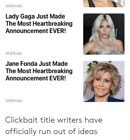 Facepalm, Lady Gaga, and Run: SHEfinds  Lady Gaga Just Made  The Most Heartbreaking  Announcement EVER!  SHEfinds  Jane Fonda Just Made  The Most Heartbreaking  Announcement EVER!  SHEfinds Clickbait title writers have officially run out of ideas