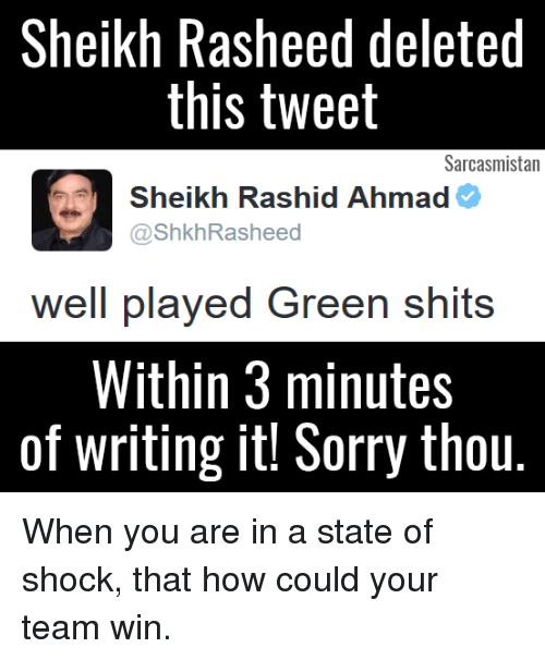 delet this: Sheikh Rasheed deleted  this tweet  Sarcasmistan  Sheikh Rashid Ahmad  @ShkhRasheed  well played Green shits  Within 3 minutes  of writing it! Sorry thou. When you are in a state of shock, that how could your team win.