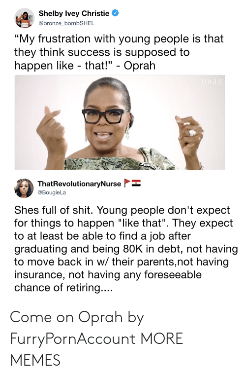 """Dank, Memes, and Oprah Winfrey: Shelby Ivey Christie  @bronze bombSHEL  """"My frustration with young people is that  they think success is supposed to  happen like - that!"""" - Oprałh  ThatRevolutionaryNurse  @BougieLa  Shes full of shit. Young people don't expect  for things to happen """"like that"""". They expect  to at least be able to find a iob after  graduating and being 80K in debt, not having  to move back in w/ their parents,not having  insurance, not having any foreseeable  chance of retiring Come on Oprah by FurryPornAccount MORE MEMES"""