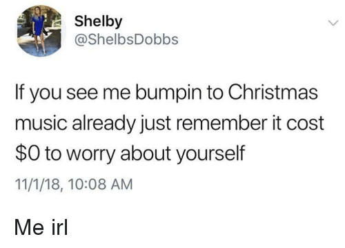 Worry About Yourself: Shelby  @ShelbsDobbs  If you see me bumpin to Christmas  music already just remember it cost  $0 to worry about yourself  11/1/18, 10:08 AM