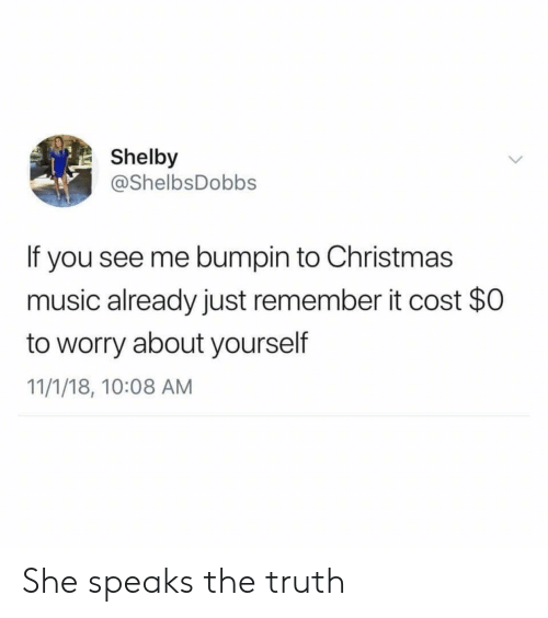 Worry About Yourself: Shelby  @ShelbsDobbs  If you see me bumpin to Christmas  music already just remember it cost $0  to worry about yourself  11/1/18, 10:08 AM She speaks the truth