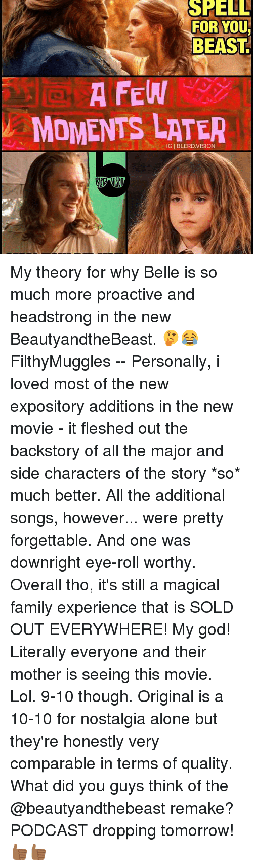 Eyes Rolling: SHELL  FOR YOU  BEAST  A FEW  MOMENTS LATER My theory for why Belle is so much more proactive and headstrong in the new BeautyandtheBeast. 🤔😂 FilthyMuggles -- Personally, i loved most of the new expository additions in the new movie - it fleshed out the backstory of all the major and side characters of the story *so* much better. All the additional songs, however... were pretty forgettable. And one was downright eye-roll worthy. Overall tho, it's still a magical family experience that is SOLD OUT EVERYWHERE! My god! Literally everyone and their mother is seeing this movie. Lol. 9-10 though. Original is a 10-10 for nostalgia alone but they're honestly very comparable in terms of quality. What did you guys think of the @beautyandthebeast remake? PODCAST dropping tomorrow! 👍🏾👍🏾
