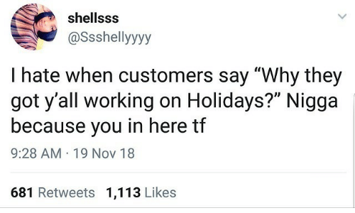 """nov: shellsss  @Ssshellyyyy  I hate when customers say """"Why they  got y'all working on Holidays?"""" Nigga  because you in here tf  9:28 AM · 19 Nov 18  681 Retweets 1,113 Likes"""