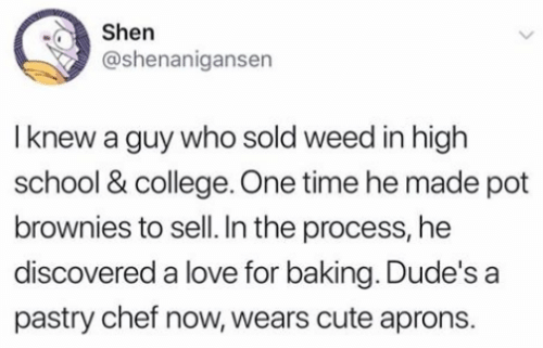 Shenanigansen: Shen  @shenanigansen  I knew a guy who sold weed in high  school & college. One time he made pot  brownies to sell. In the process, he  discovered a love for baking. Dude's a  pastry chef now, wears cute aprons.