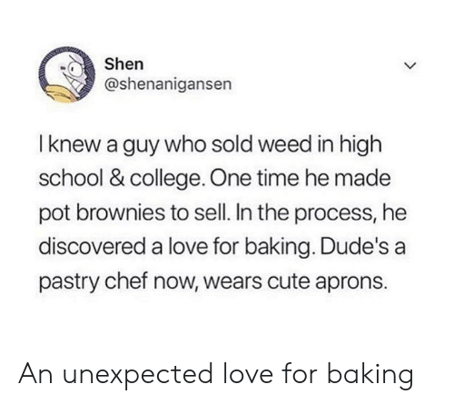 Shenanigansen: Shen  @shenanigansen  I knew a guy who sold weed in high  school & college. One time he made  pot brownies to sell. In the process, he  discovered a love for baking. Dude's a  pastry chef now, wears cute aprons. An unexpected love for baking