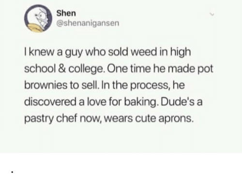Baking: Shen  @shenanigansen  I knew a guy who sold weed in high  school & college One time he made pot  brownies to sell. In the process, he  discovered a love for baking. Dude's a  pastry chef now, wears cute aprons. .