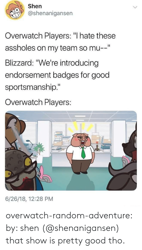 """Shenanigansen: Shen  @shenanigansen  Overwatch Players: """"l hate these  assholes on my team so mu  Blizzard: """"We're introducing  endorsement badges for good  sportsmanship.""""  Overwatch Players:  6/26/18, 12:28 PM overwatch-random-adventure:  by: shen (@shenanigansen) that show is pretty good tho."""