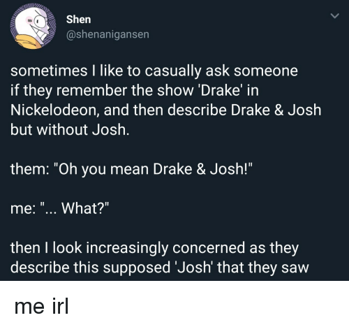 """Shenanigansen: Shen  @shenanigansen  sometimes I like to casually ask someone  if they remember the show 'Drake' in  Nickelodeon, and then describe Drake & Josłh  but without Josh  1l  them. """"Oh you mean Drake & Josh!""""  me: """"... What?""""  then I look increasingly concerned as they  describe this supposed 'Josh' that they saw me irl"""