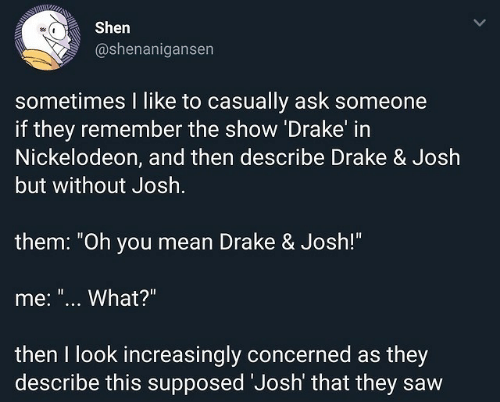 "Drake, Drake & Josh, and Nickelodeon: Shen  @shenanigansen  sometimes I like to casually ask someone  if they remember the show Drake in  Nickelodeon, and then describe Drake & Josh  but without Josh  them: ""Oh you mean Drake & Josh!""  me: ""... What?""  then I look increasingly concerned as they  describe this supposed Josh' that they saw"