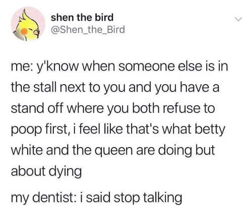 dentist: shen the bird  @Shen the_Bird  me: y'know when someone else is in  the stall next to you and you have a  stand off where you both refuse to  poop first, i feel like that's what betty  white and the queen are doing but  about dying  my dentist: i said stop talking