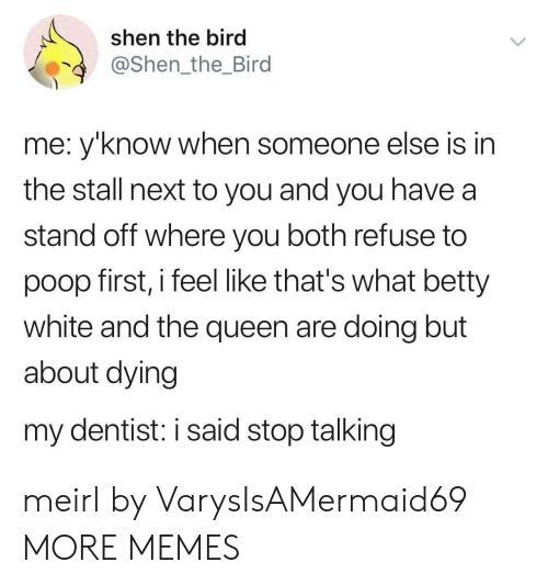 Betty White, Dank, and Memes: shen the bird  @Shen_the_Bird  me: y'know when someone else is in  the stall next to you and you have a  stand off where you both refuse to  poop first, i feel like that's what betty  white and the queen are doing but  about dying  my dentist: i said stop talking meirl by VarysIsAMermaid69 MORE MEMES