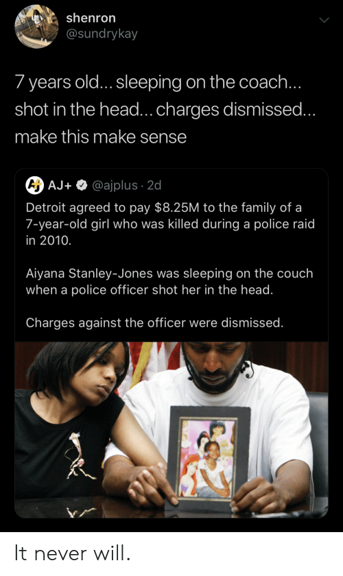 shot in the head: shenron  @sundrykay  7 years old... sleeping on the coach  shot in the head...charges dismissed  make this make sense  AJ+ @ajplus 2d  Detroit agreed to pay $8.25M to the family of a  7-year-old girl who was killed during a police raid  in 2010.  Aiyana Stanley-Jones was sleeping on the couch  when a police officer shot her in the head.  Charges against the officer were dismissed It never will.