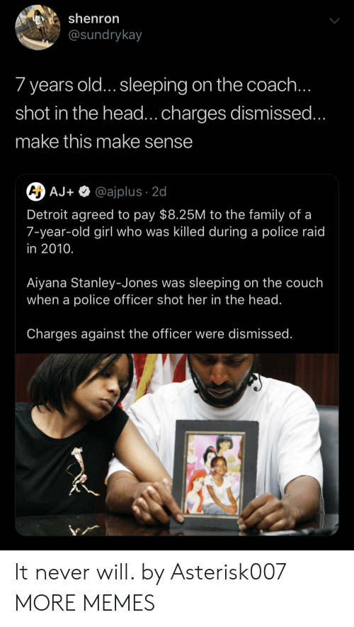 shot in the head: shenron  @sundrykay  7 years old...sleeping on the coach...  shot in the head... charges dismissed..  make this make sense  CH AJ+  @ajplus 2d  Detroit agreed to pay $8.25M to the family of a  7-year-old girl who was killed during a police raid  in 2010.  Aiyana Stanley-Jones was sleeping on the couch  when a police officer shot her in the head.  Charges against the officer were dismissed. It never will. by Asterisk007 MORE MEMES