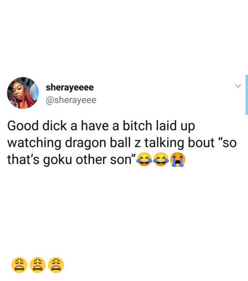 """Good Dick: sherayeeee  @sherayeee  Good dick a have a bitch laid up  watching dragon ball z talking bout """"so  that's goku other son""""岑岑00 😩😩😩"""