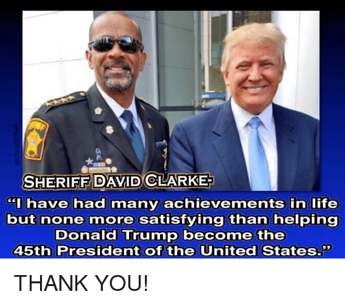 "Satisfieing: SHERIFF DAVID CLARKE  have had many achievements in life  but none more satisfying than helping  Donald Trump become the  45th President of the United States."" THANK YOU!"