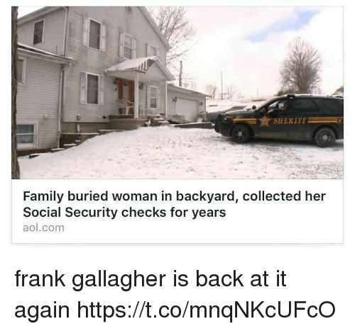 aol.com: SHERIFF  Family buried woman in backyard, collected her  Social Security checks for years  aol.com frank gallagher is back at it again https://t.co/mnqNKcUFcO