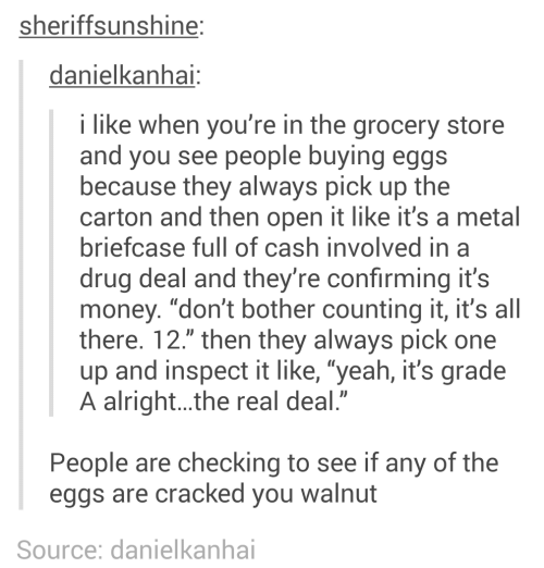 "Drug: sheriffsunshine:  danielkanhai:  i like when you're in the grocery store  and you see people buying eggs  because they always pick up the  carton and then open it like it's a metal  briefcase full of cash involved in a  drug deal and they're confirming it's  money. ""don't bother counting it, it's all  there. 12."" then they always pick one  up and inspect it like, ""yeah, it's grade  A alright..the real deal.""  People are checking to see if any of the  eggs are cracked you walnut  Source: danielkanhai"