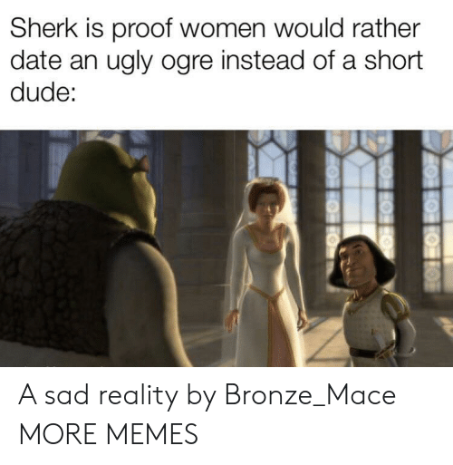 mace: Sherk is proof women would rather  date an ugly ogre instead of a short  dude: A sad reality by Bronze_Mace MORE MEMES