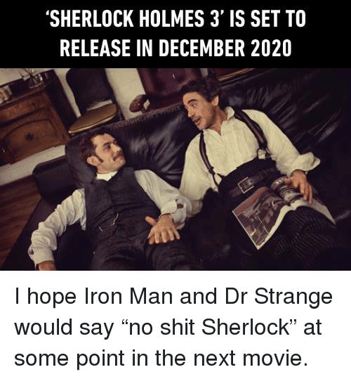 """Dank, Iron Man, and Sherlock Holmes: 'SHERLOCK HOLMES 3' IS SET TO  RELEASE IN DECEMBER 2020 I hope Iron Man and Dr Strange would say """"no shit Sherlock"""" at some point in the next movie."""