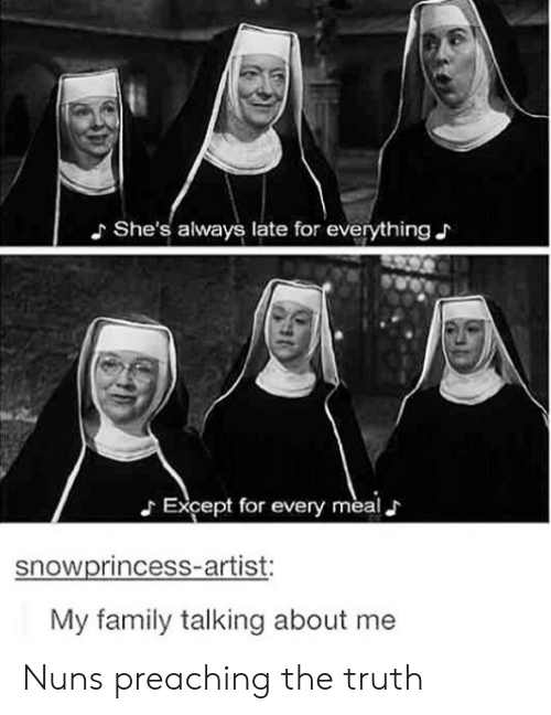 nuns: She's always late for everything  Except for every meal J  snowprincess-artist:  My family talking about me Nuns preaching the truth