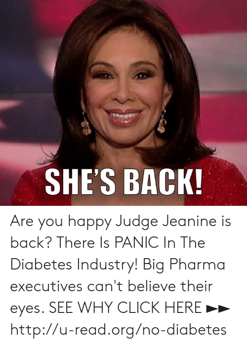 big pharma: SHE'S BACK Are you happy Judge Jeanine is back?  There Is PANIC In The Diabetes Industry! Big Pharma executives can't believe their eyes. SEE WHY CLICK HERE ►► http://u-read.org/no-diabetes