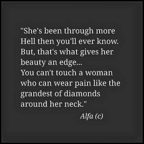 """Hell, Pain, and Been: She's been through more  Hell then you'll ever know.  But, that's what gives her  beauty an edge...  You can't touch a woman  who can wear pain like the  grandest of diamonds  around her neck.""""  Alfa (c)"""