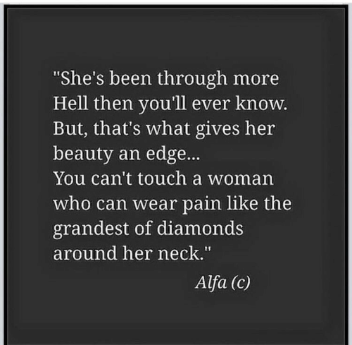 "Hell, Pain, and Been: She's been through more  Hell then you'll ever knoW  But, that's what gives her  beauty an edge...  You can't touch a woman  who can wear pain like the  grandest of diamonds  around her neck.""  Alfa (c)"
