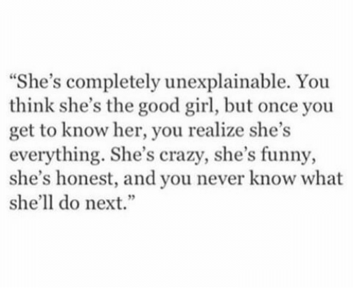"""The Good Girl: She's completely unexplainable. You  think she's the good girl, but once you  get to know her, you realize she's  everything. She's crazy, she's funny,  she's honest, and you never know what  she'll do next."""""""