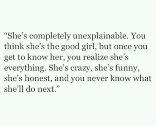 """The Good Girl: """"She's completely unexplainable. You  think she's the good girl, but once you  get to know her, you realize she's  everything. She's crazy, she's funny,  she's honest, and you never know what  she'll do next."""""""