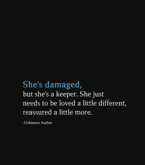 Damaged: She's damaged,  but she's a keeper. She just  needs to be loved a little different,  reassured a little more.  -Unknown Author