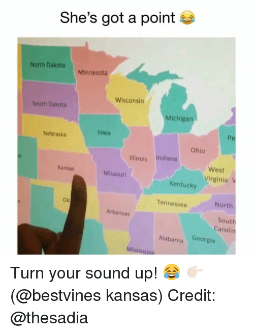 Memes, Alabama, and Arkansas: She's got a point  North Dakota  Minnesota  Wisconsin  South Dakota  Michigan  lowa  Nebraska  Ohio  linots Indiana  West  Kansas  Missouri  Virginia V  Kentucky  Tennessee  North  Ok  Arkansas  South  Carolin  Alabama Georgia  Mississinp Turn your sound up! 😂 👉🏻(@bestvines kansas) Credit: @thesadia