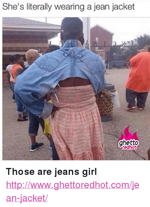 "jean jacket: She's literally wearing a jean jacket  ghetto  redhot <p><strong>Those are jeans girl</strong></p><p><a href=""http://www.ghettoredhot.com/jean-jacket/"">http://www.ghettoredhot.com/jean-jacket/</a></p>"