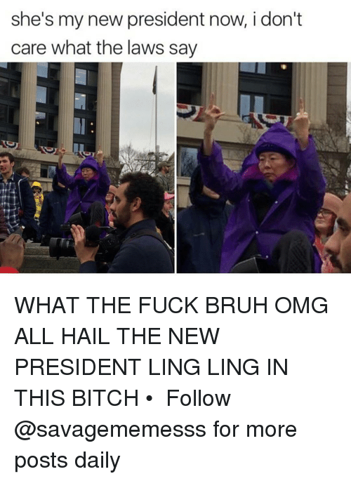 President Now: she's my new president now, i don't  care what the laws say WHAT THE FUCK BRUH OMG ALL HAIL THE NEW PRESIDENT LING LING IN THIS BITCH • ➫➫ Follow @savagememesss for more posts daily