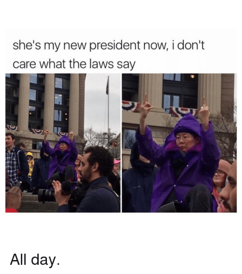 President Now: she's my new president now, i don't  care what the laws say All day.