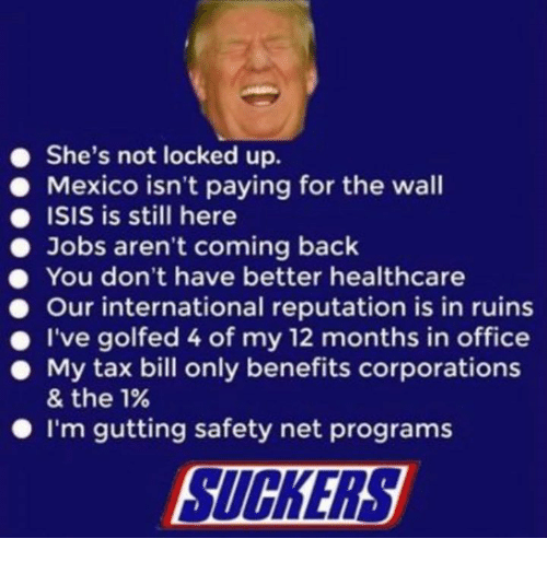 reputation: She's not locked up.  Mexico isn't paying for the wall  ISIS is still here  Jobs aren't coming back  You don't have better healthcare  Our international reputation is in ruins  . I've golfed 4 of my 12 months in office  . My tax bill only benefits corporations  & the 1%  I'm gutting safety net programs  SUCKERS