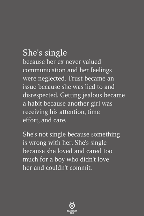 Not Single: She's single  because her ex never valued  communication and her feelings  were neglected. Trust became an  issue because she was lied to and  disrespected. Getting jealous became  a habit because another girl was  receiving his attention, time  effort, and care.  She's not single because something  is wrong with her. She's single  because she loved and cared too  much for a boy who didn't love  her and couldn't commit.