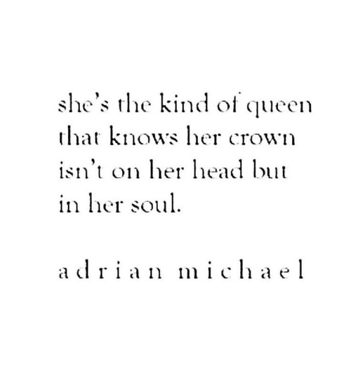 ead: she's the kind of queen  that knows her crown  isn't on ead but  111 licr soul  adrian mihael