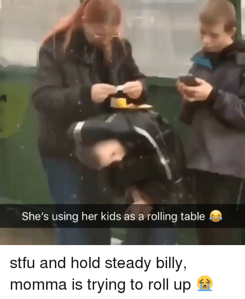 roll up: She's using her kids as a rolling table stfu and hold steady billy, momma is trying to roll up 😭