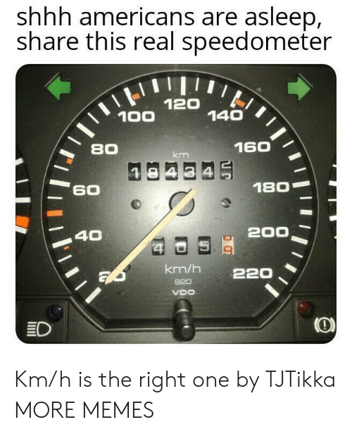 shhh: shhh americans are asleep,  share this real speedometer  120  140  100  160  80  km  180  60  200  40  $4  km/h  220  920  VDO  ED Km/h is the right one by TJTikka MORE MEMES