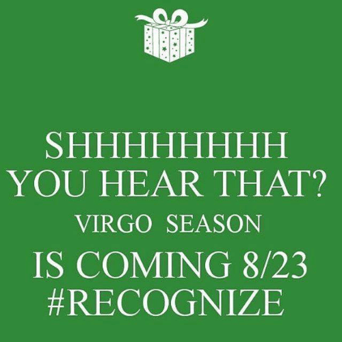 Virgo, You, and Recognize: SHHHHHHHН  YOU HEAR THAT?  VIRGO SEASON  IS COMING 8/23