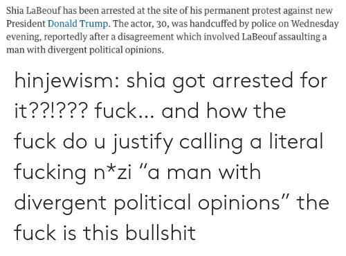 """Divergent: Shia LaBeouf has been arrested at the site of his permanent protest against new  President Donald Trump. The actor, 30, was handcuffed by police on Wednesday  evening, reportedly after a disagreement which involved LaBeouf assaulting a  man with divergent political opinions. hinjewism:  shia got arrested for it??!??? fuck… and how the fuck do u justify calling a literal fucking n*zi""""a man with divergent political opinions"""" the fuck is this bullshit"""
