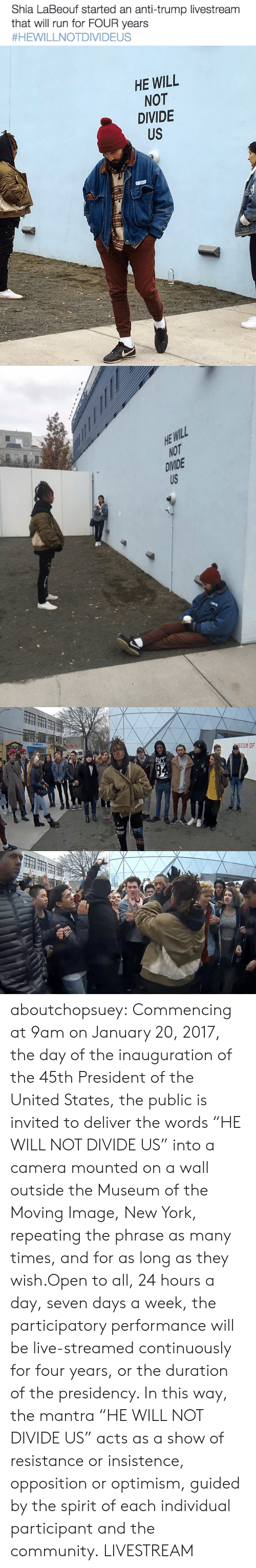 """Community, New York, and Run: Shia LaBeouf started an anti-trump livestream  that will run for FOUR years  #HEWILLNOTDIVIDEUS   HE WILL  NOT  DIVIDE  US   HE WILL  NOT  DIVIDE aboutchopsuey:  Commencing at 9am on January 20, 2017, the day of the inauguration of the 45th President of the United States, the public is invited to deliver the words """"HE WILL NOT DIVIDE US"""" into a camera mounted on a wall outside the Museum of the Moving Image, New York, repeating the phrase as many times, and for as long as they wish.Open to all, 24 hours a day, seven days a week, the participatory performance will be live-streamed continuously for four years, or the duration of the presidency. In this way, the mantra """"HE WILL NOT DIVIDE US"""" acts as a show of resistance or insistence, opposition or optimism, guided by the spirit of each individual participant and the community. LIVESTREAM"""