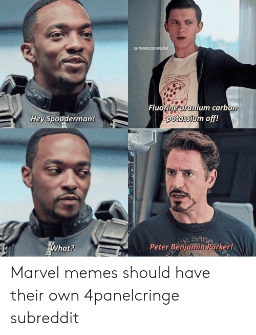 Memes, Marvel, and Potassium: SHININGODINSON  Fluorine uranium carbon  potassium off!  Hey Spooderman!  Peter Benjamin Parker!  What? Marvel memes should have their own 4panelcringe subreddit