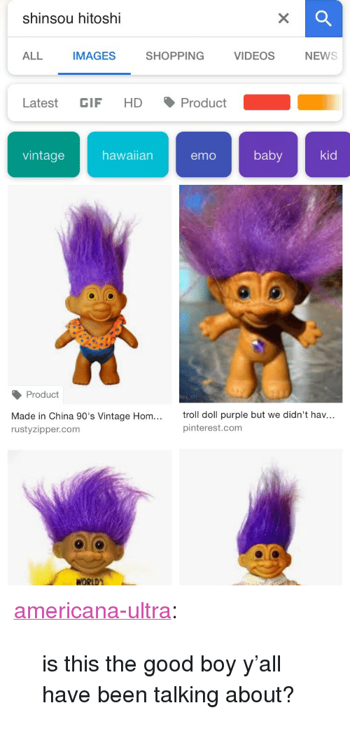 """americana: shinsou hitoshi  ALL  IMAGES  SHOPPING  VIDEOSNEWS  Latest GIF HD Product  vintagehawaian emo baby kid  Product  Made in China 90's Vintage Hom...  rustyzipper.com  troll doll purple but we didn't hav...  pinterest.com <p><a href=""""https://americana-ultra.tumblr.com/post/171958084022/is-this-the-good-boy-yall-have-been-talking"""" class=""""tumblr_blog"""">americana-ultra</a>:</p><blockquote><p>is this the good boy y'all have been talking about?</p></blockquote>"""